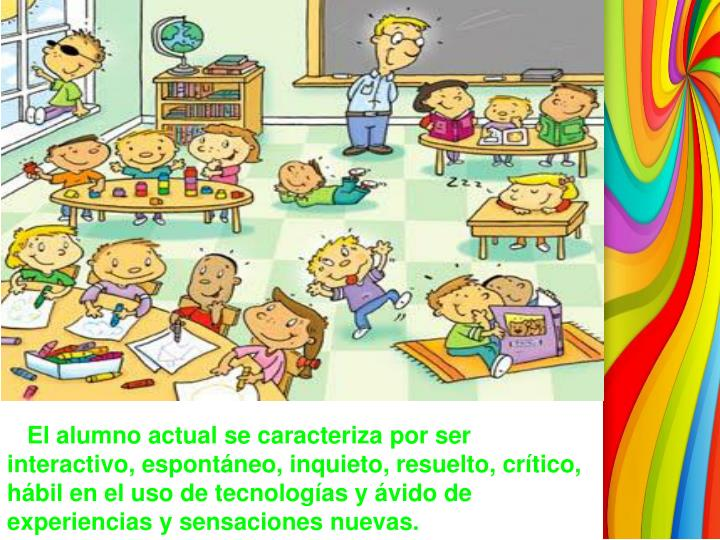 El alumno actual se caracteriza por ser interactivo, espontáneo, inquieto, resuelto, crítico, hábil en el uso de tecnologías y ávido de experiencias y sensaciones