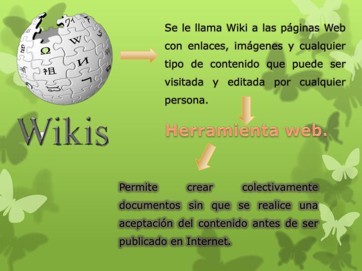 Se le llama Wiki a las páginas Web con enlaces, imágenes y cualquier tipo de contenido que puede ser visitada y editada por cualquier persona.