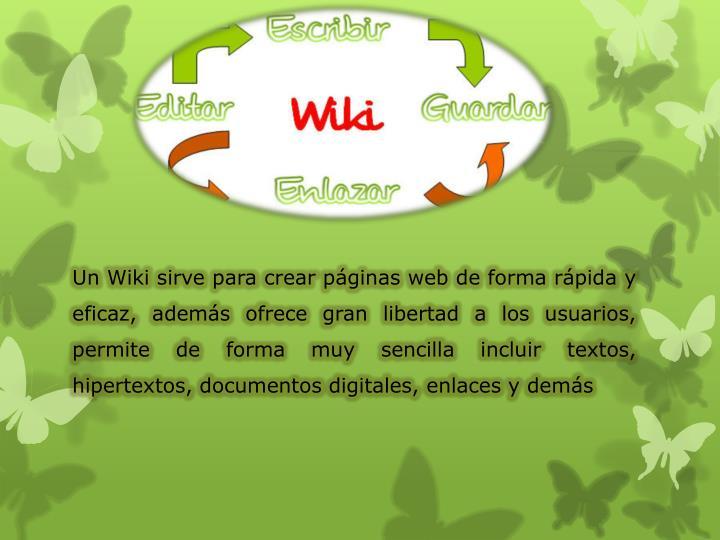 Un Wiki sirve para crear páginas web de forma rápida y eficaz, además ofrece gran libertad a los