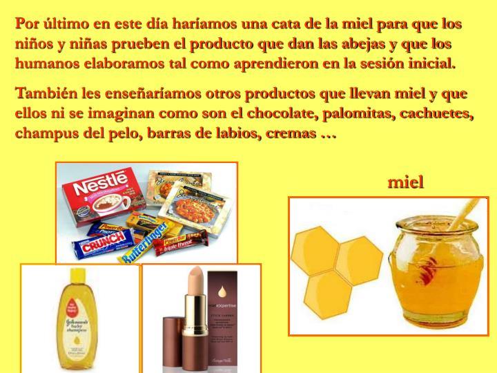 Por último en este día haríamos una cata de la miel para que los niños y niñas prueben el producto que dan las abejas y que los humanos elaboramos tal como aprendieron en la sesión inicial.