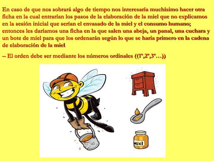 En caso de que nos sobrará algo de tiempo nos interesaría muchísimo hacer otra ficha en la cual entrarían los pasos de la elaboración de la miel que no explicamos en la sesión inicial que serían el envasado de la miel y el consumo humano; entonces les daríamos una ficha en la que salen una abeja, un panal, una cuchara y un bote de miel para que los ordenarán según lo que se haría primero en la cadena de elaboración de la miel
