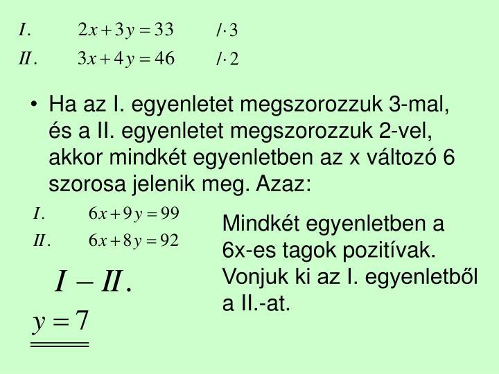 Ha az I. egyenletet megszorozzuk 3-mal, és a II. egyenletet megszorozzuk 2-vel, akkor mindkét egyenletben az x változó 6 szorosa jelenik meg. Azaz: