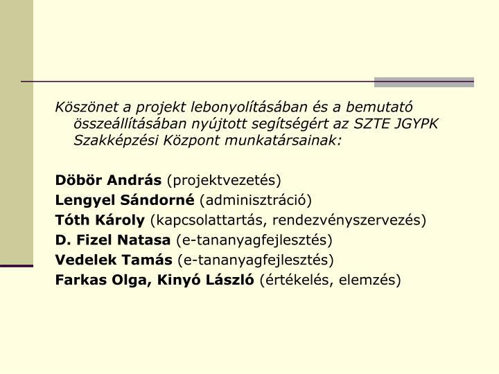 Köszönet a projekt lebonyolításában és a bemutató összeállításában nyújtott segítségért az SZTE JGYPK Szakképzési Központ munkatársainak: