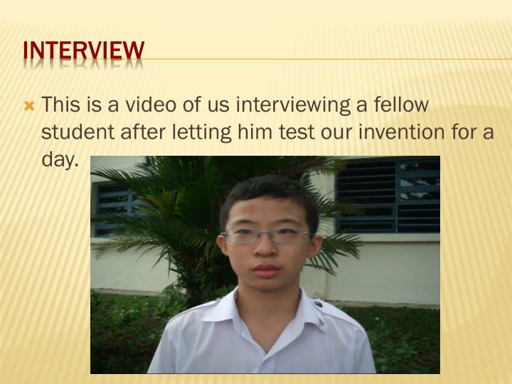 This is a video of us interviewing a fellow student after letting him test our invention for a day.