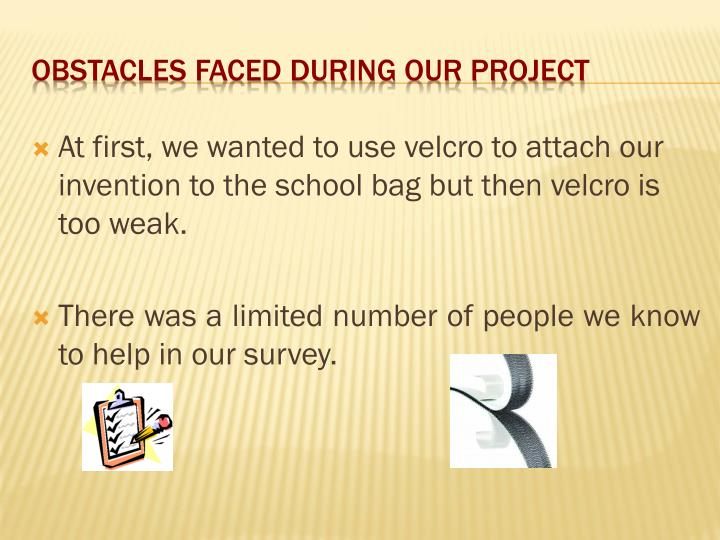 At first, we wanted to use velcro to attach our invention to the school bag but then velcro is too weak.