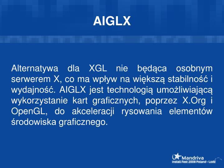 Alternatywa dla XGL nie będąca osobnym serwerem X, co ma wpływ na większą stabilność i wydajność. AIGLX jest technologią umożliwiającą wykorzystanie kart graficznych, poprzez X.Org i OpenGL, do akceleracji rysowania elementów środowiska graficznego.