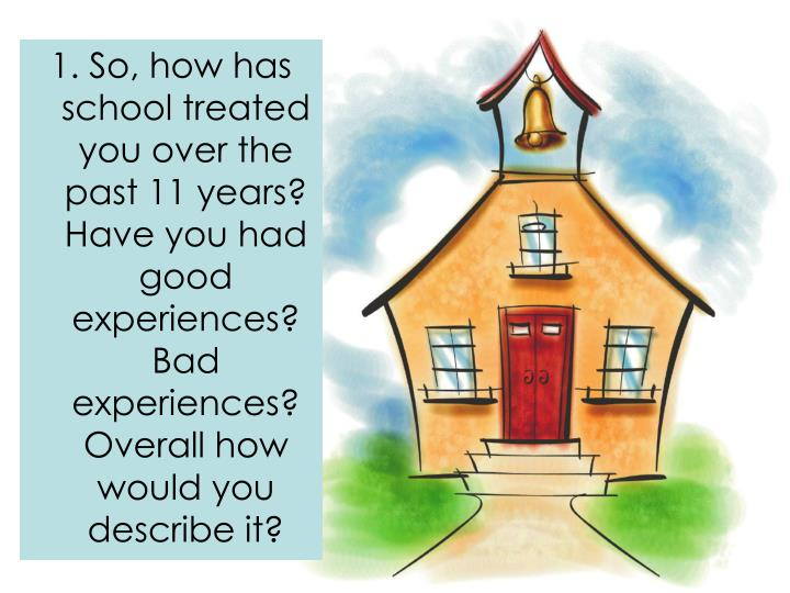 1. So, how has school treated you over the past 11 years? Have you had good experiences? Bad experie...
