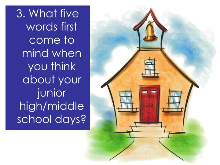 3. What five words first come to mind when you think about your junior high/middle  school days?