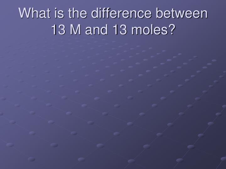 What is the difference between 13 m and 13 moles