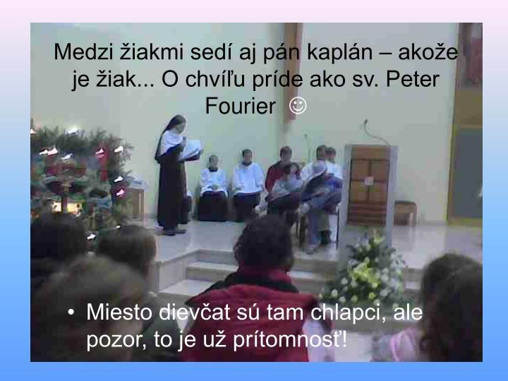 Medzi žiakmi sedí aj pán kaplán – akože je žiak... O chvíľu príde ako sv. Peter Fourier