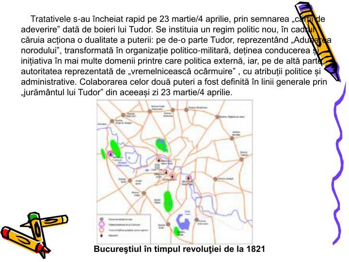 """Tratativele s-au încheiat rapid pe 23 martie/4 aprilie, prin semnarea """"cărții de adeverire"""" dată de boieri lui Tudor. Se instituia un regim politic nou, în cadrul căruia acționa o dualitate a puterii: pe de-o parte Tudor, reprezentând """"Adunarea norodului"""", transformată în organizație politico-militară, deținea conducerea și inițiativa în mai multe domenii printre care politica externă, iar, pe de altă parte, autoritatea reprezentată de """"vremelnicească ocârmuire"""" , cu atribuții politice și administrative. Colaborarea celor două puteri a fost definită în linii generale prin """"jurământul lui Tudor"""" din aceeași zi 23 martie/4 aprilie."""