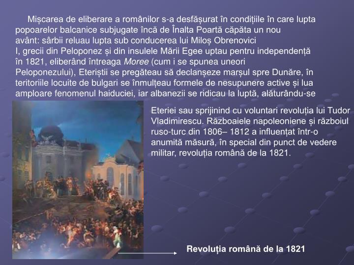 Mișcarea de eliberare a românilor s-a desfășurat în condițiile în care lupta popoarelorbalcanicesubjugate încă deÎnalta Poartăcăpăta un nou avânt:sârbiireluau lupta sub conducerea luiMiloș Obrenovici I,greciidinPeloponezși din insuleleMării Egee