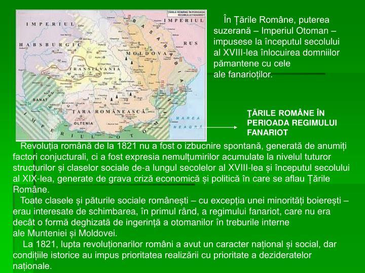 ÎnȚările Române, puterea suzerană –Imperiul Otoman– impusese la începutulsecolului al XVIII-leaînlocuirea domniilor pămantene cu cele alefanarioților.