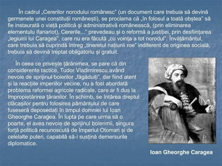 """În cadrul """"Cererilor norodului românesc"""" (un document care trebuia să devină germenele unei constituții românești), se proclama că """"în folosul a toată obștea"""" să fie instaurată o viață politică și administrativă românească, (prin eliminarea elementulu ifanariot), Cererile..."""" prevedeau și o reformă a justiției, prin desființarea """"legiuirii lui Caragea"""", care nu era făcută """"cu voința a tot norodul"""". Învățământul, care trebuia să cuprindă întreg """"tineretul națiunii roe"""" indiferent de originea socială, trebuia să devină treptat obligatoriu și gratuit."""