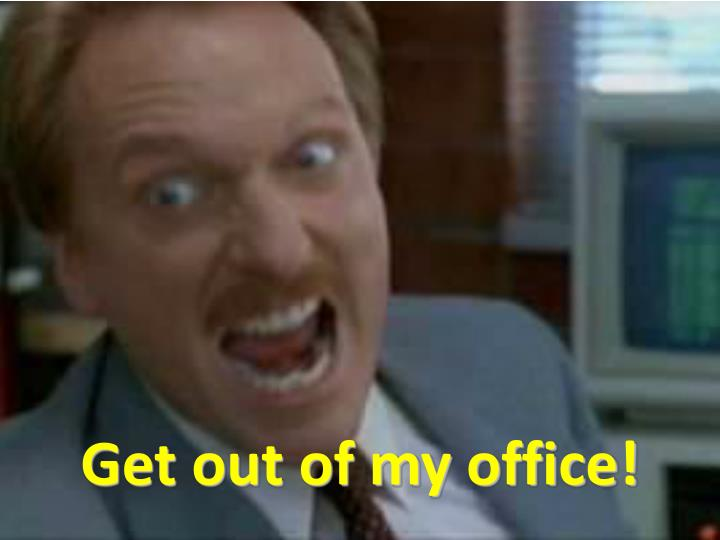 Get out of my office!