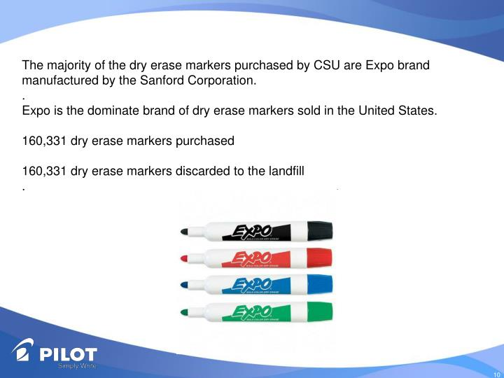 The majority of the dry erase markers purchased by CSU are Expo brand manufactured by the Sanford Corporation.