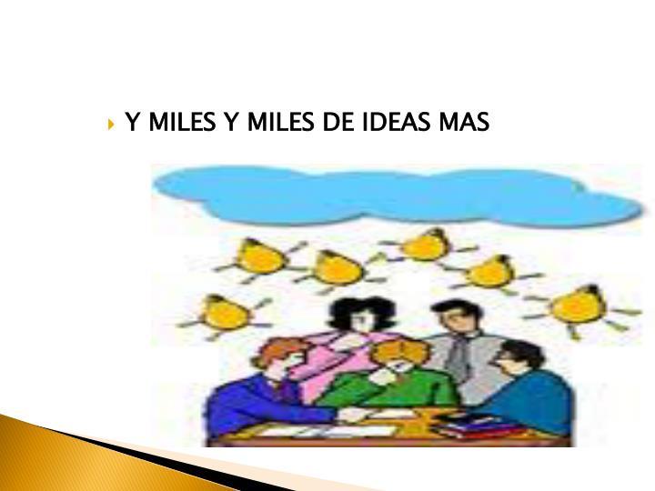 Y MILES Y MILES DE IDEAS MAS