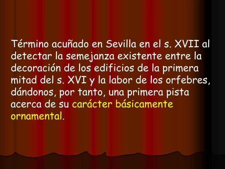 Término acuñado en Sevilla en el s. XVII al detectar la semejanza existente entre la decoración de los edificios de la primera mitad del s. XVI y la labor de los orfebres, dándonos, por tanto, una primera pista acerca de su