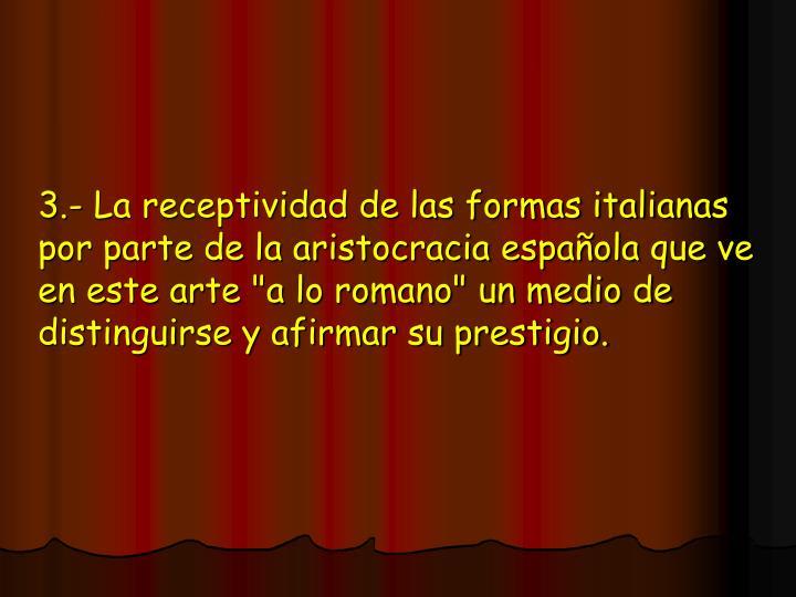 """3.- La receptividad de las formas italianas por parte de la aristocracia española que ve en este arte """"a lo romano"""" un medio de distinguirse y afirmar su prestigio."""