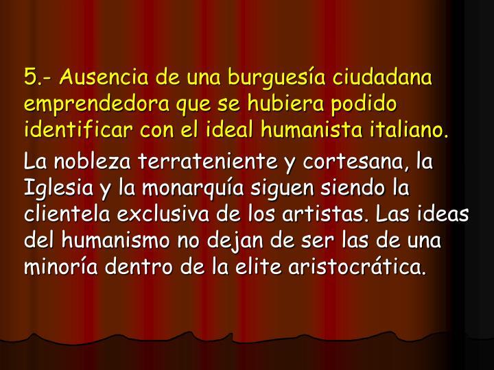 5.- Ausencia de una burguesía ciudadana emprendedora que se hubiera podido identificar con el ideal humanista italiano.
