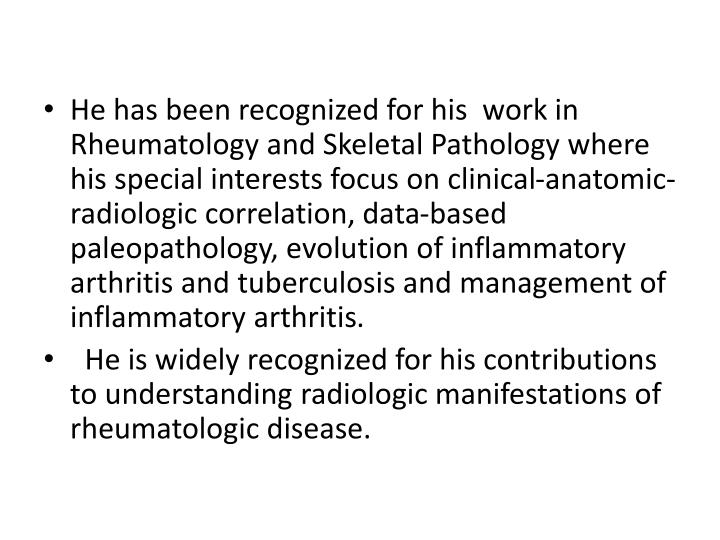 He has been recognized for his  work in Rheumatology and Skeletal Pathology where his special interests focus on clinical-anatomic-radiologic correlation, data-based paleopathology, evolution of inflammatory arthritis and tuberculosis and management of inflammatory arthritis
