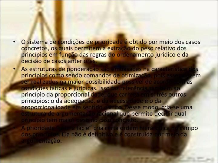O sistema de condições de prioridade é obtido por meio dos casos concretos, os quais permitem a extração do peso relativo dos princípios em função das regras do ordenamento jurídico e da decisão de casos anteriores.