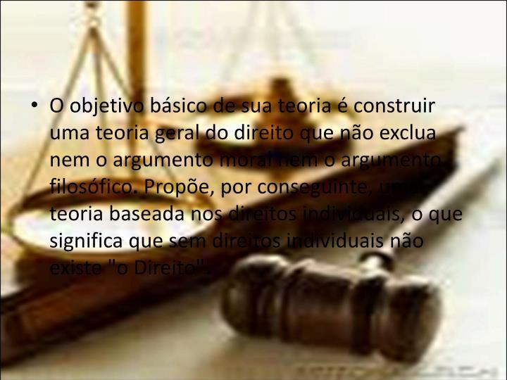 O objetivo básico de sua teoria é construir uma teoria geral do direito que não exclua nem o argumento moral nem o argumento filosófico