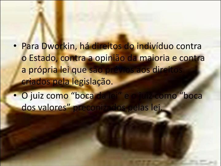 Para Dworkin, há direitos do indivíduo contra o Estado, contra a opinião da maioria e contra a própria lei que são prévios aos direitos criados pela legislação.