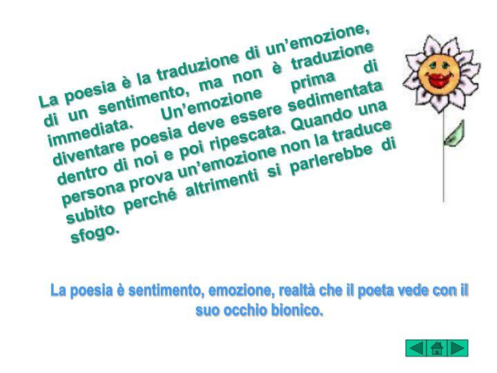 La poesia è la traduzione di un'emozione, di un sentimento, ma non è traduzione immediata. Un'emozione prima di diventare poesia deve essere sedimentata dentro di noi e poi ripescata. Quando una persona prova un'emozione non la traduce subito perché altrimenti si parlerebbe di sfogo.