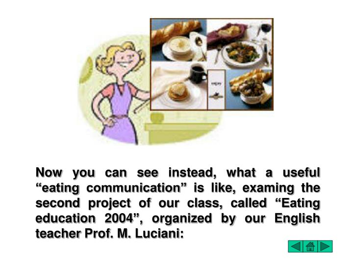 "Now you can see instead, what a useful ""eating communication"" is like, examing the second project of our class, called ""Eating education 2004"", organized by our English teacher Prof. M. Luciani:"