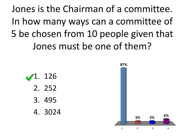 Jones is the Chairman of a committee. In how many ways can a committee of 5 be chosen from 10 people...