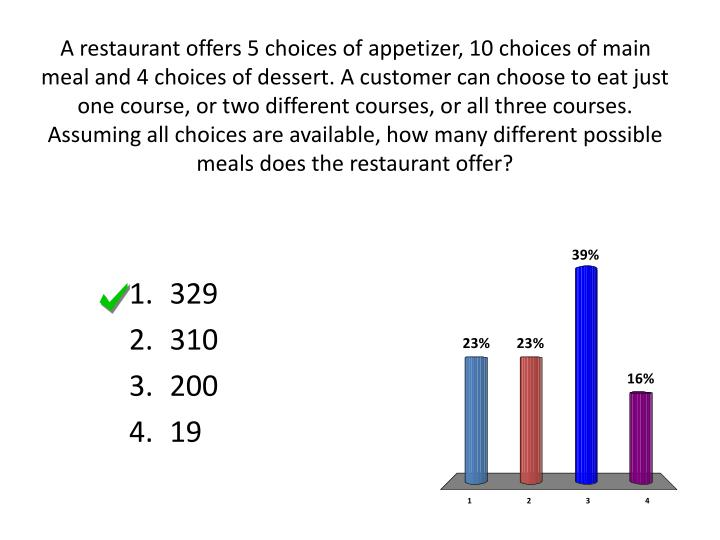 A restaurant offers 5 choices of appetizer, 10 choices of main meal and 4 choices of dessert. A customer can choose to eat just one course, or two different courses, or all three courses. Assuming all choices are available, how many different possible meals does the restaurant offer?