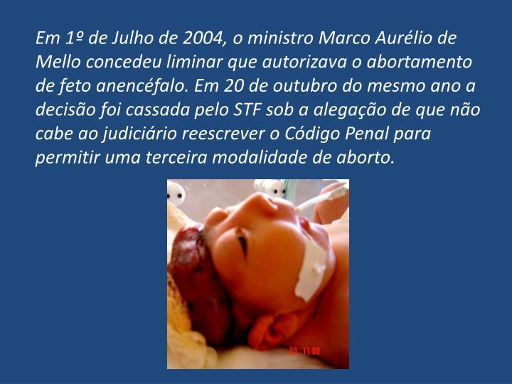 Em 1º de Julho de 2004, o ministro Marco Aurélio de Mello concedeu liminar que autorizava o abortamento de feto anencéfalo. Em 20 de outubro do mesmo ano a decisão foi cassada pelo STF sob a alegação de que não cabe ao judiciário reescrever o Código Penal para permitir uma terceira modalidade de aborto.