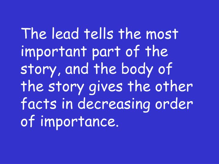 The lead tells the most important part of the story, and the body of the story gives the other facts in decreasing order of importance.