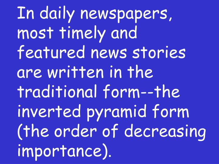 In daily newspapers, most timely and featured news stories are written in the traditional form--the inverted pyramid form (the order of decreasing importance).