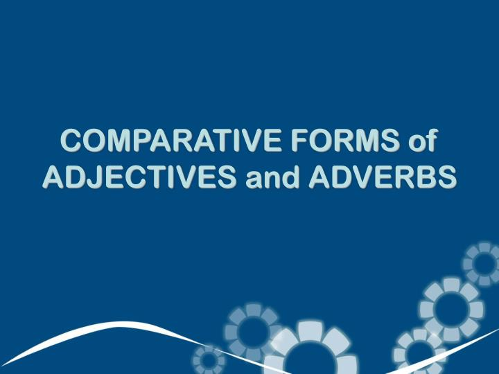 COMPARATIVE FORMS of ADJECTIVES and ADVERBS