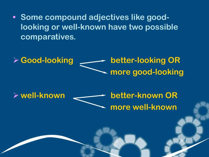 Some compound adjectives like good-looking or well-known have two possible comparatives.
