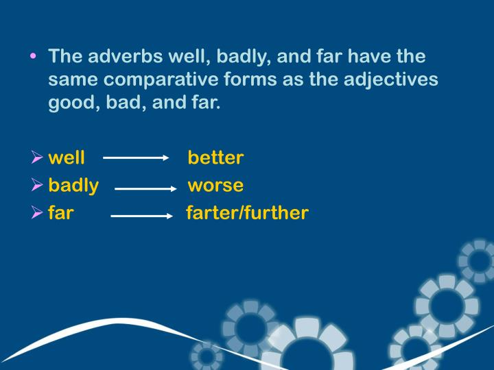 The adverbs well, badly, and far have the same comparative forms as the adjectives good, bad, and far.