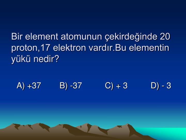 Bir element atomunun çekirdeğinde 20 proton,17 elektron vardır.Bu elementin yükü nedir?