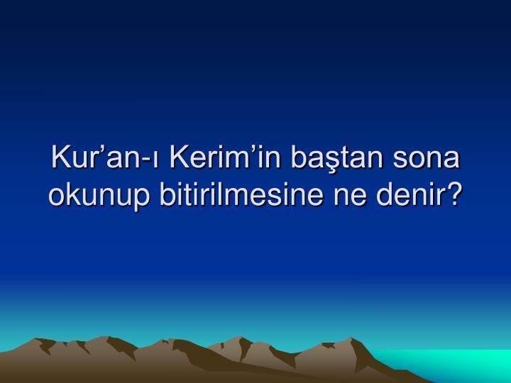Kur'an-ı Kerim'in baştan sona okunup bitirilmesine ne denir?