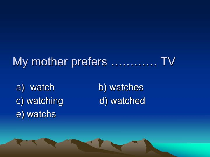 My mother prefers ………… TV
