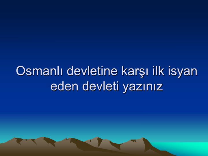 Osmanlı devletine karşı ilk isyan eden devleti yazınız
