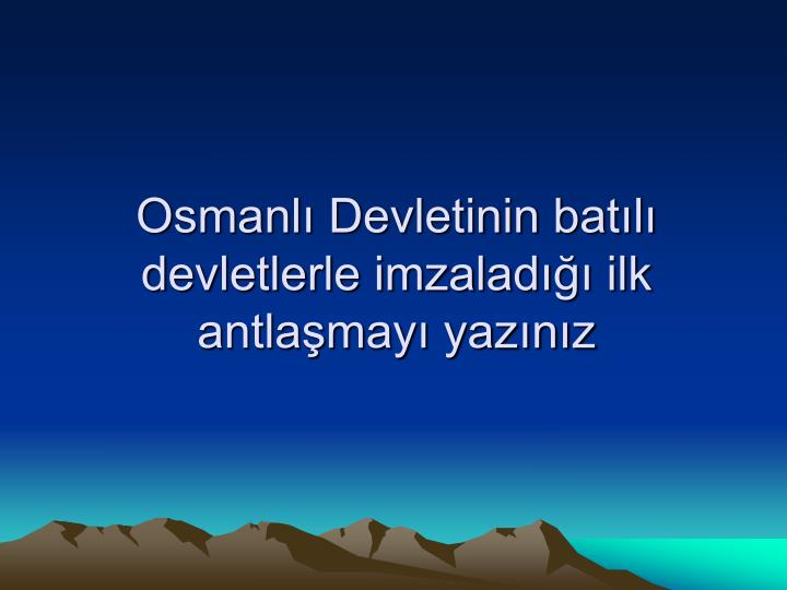 Osmanlı Devletinin batılı devletlerle imzaladığı ilk antlaşmayı yazınız