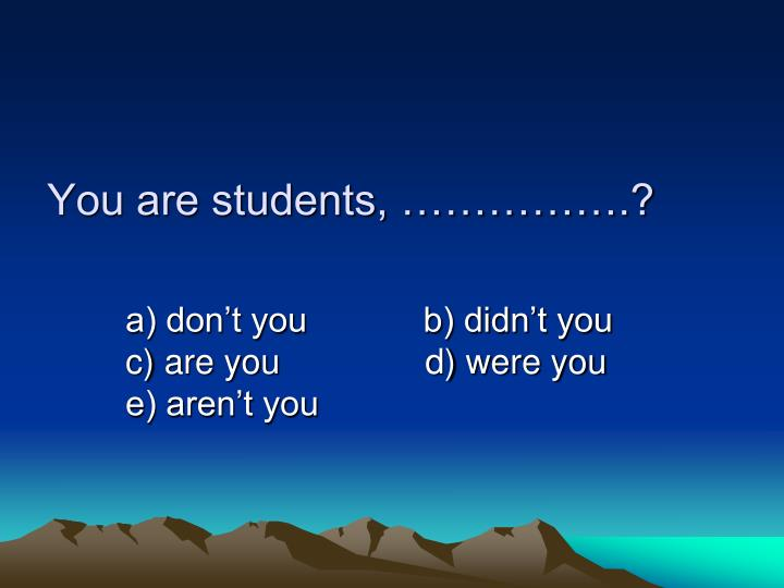 You are students, …………….?