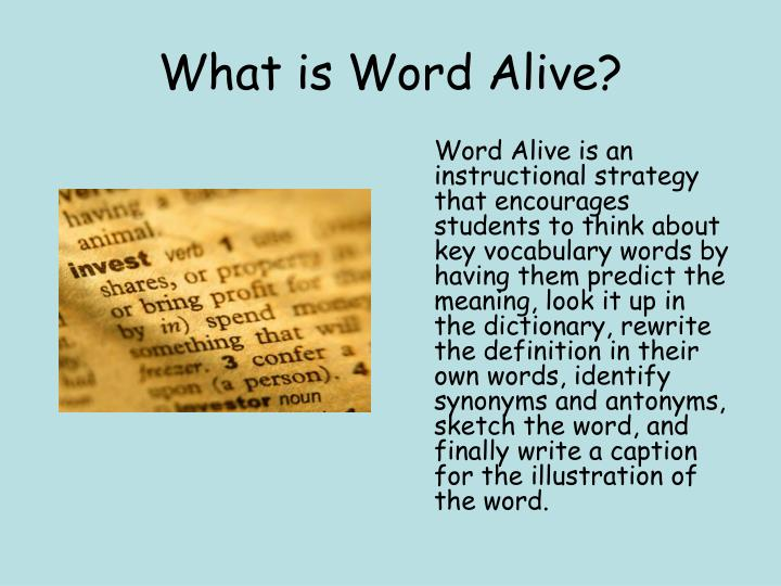 Word Alive is an instructional strategy that encourages students to think about key vocabulary words by having them predict the  meaning, look it up in the dictionary, rewrite the definition in their own words, identify synonyms and antonyms, sketch the word, and finally write a caption for the illustration of the word.