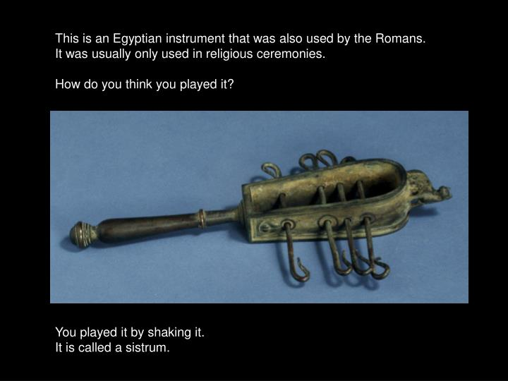 This is an Egyptian instrument that was also used by the Romans.