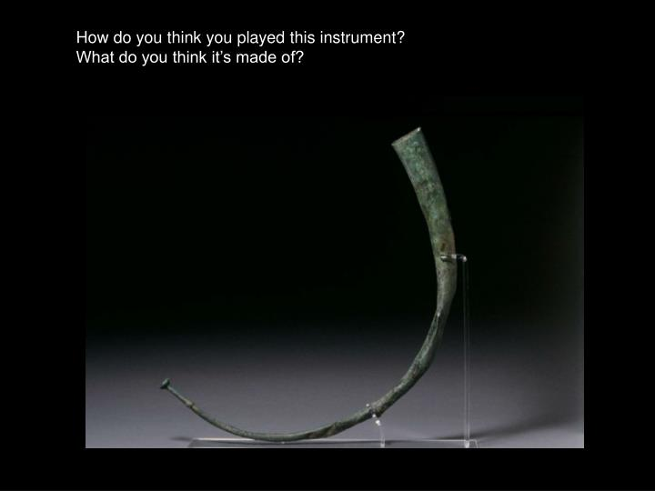 How do you think you played this instrument?