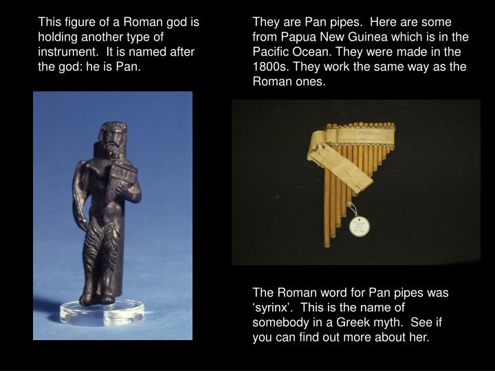 This figure of a Roman god is holding another type of instrument.  It is named after the god: he is Pan.
