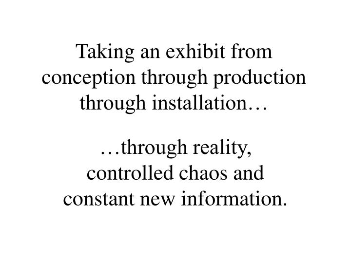 Taking an exhibit from conception through production through installation…