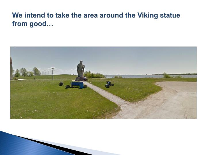 We intend to take the area around the Viking statue from good…